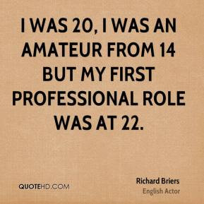 was 20, I was an amateur from 14 but my first professional role was ...