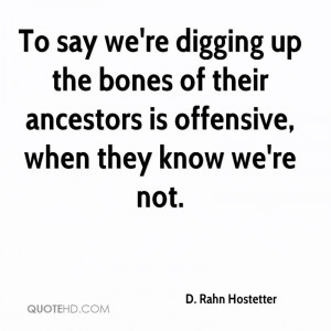 To say we're digging up the bones of their ancestors is offensive ...