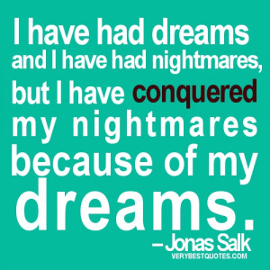 Motivational quotes - I have had dreams and I have had nightmares, but ...