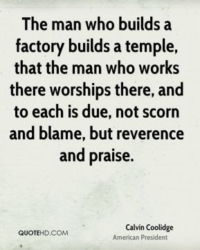 Calvin Coolidge - The man who builds a factory builds a temple, that ...