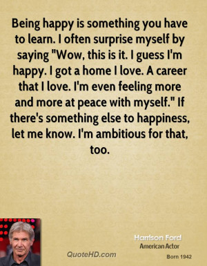 Being happy is something you have to learn. I often surprise myself by ...