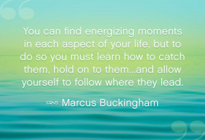 "... allow yourself to follow where they lead."" – Marcus Buckingham"