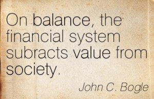 On Balance, The Financial System Subracts Value From Society. - John C ...