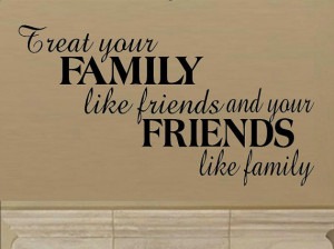 ... quote - Treat your family like friends and your friends like family