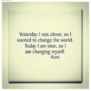 ... change the world. Today I am wise. So i am changing myself. - Rumi #