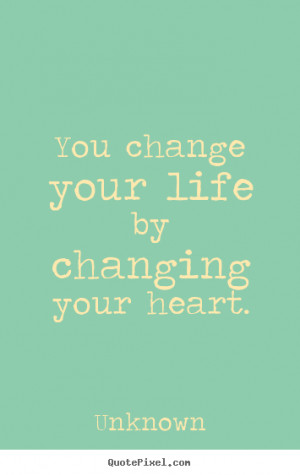 You change your life by changing your heart. Unknown life quotes