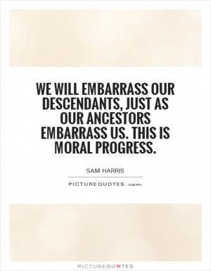 We will embarrass our descendants, just as our ancestors embarrass us ...