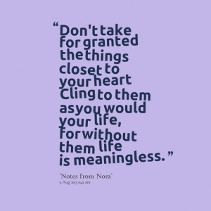 Quotes Picture: don't take for granted the things closet to your heart ...