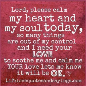 lord please calm my heart and soul today so many things are out of my ...