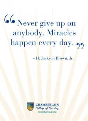 "Nursing Quotes - ""Never give up on anybody. Miracles happen every ..."