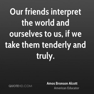 Our friends interpret the world and ourselves to us, if we take them ...