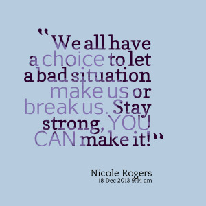 Quotes Picture: we all have a choice to let a bad situation make us or ...