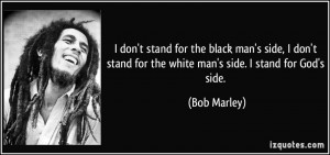 don't stand for the black man's side, I don't stand for the white man ...