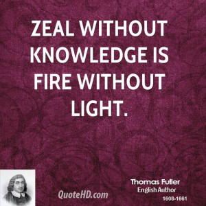 Zeal without knowledge is fire without light.
