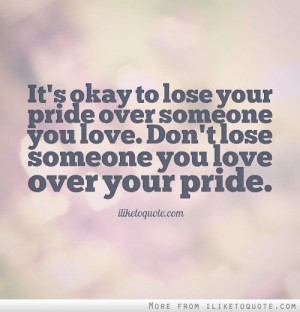 It's okay to lose your pride over someone you love. Don't lose someone ...