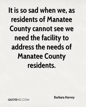 Barbara Harvey - It is so sad when we, as residents of Manatee County ...