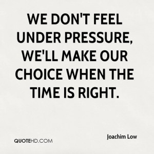 We don't feel under pressure, we'll make our choice when the time is ...