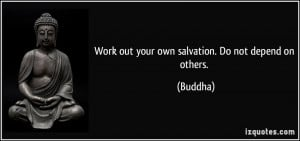 Work out your own salvation. Do not depend on others. - Buddha