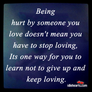 Being hurt by someone you love doesn't mean you have to stop loving,