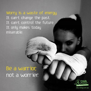 ... the future. It only makes today miserable. Be a warrior not a worrier