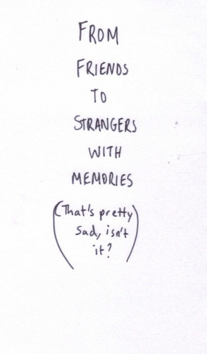 from friends to strangers with memories (that's pretty sad, isn't it)