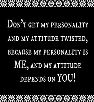 Don't get my personality and my attitude twisted, because my ...
