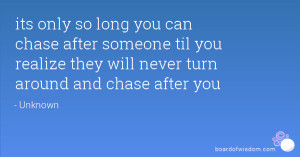 its only so long you can chase after someone til you realize they will ...