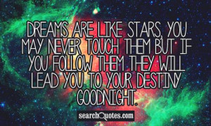 Dreams are like stars, you may never touch them But If you follow them ...