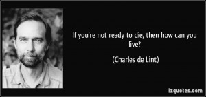 If you're not ready to die, then how can you live? - Charles de Lint