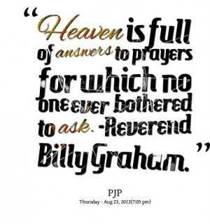 ... answers to prayers for which no one ever bothered to ask. Billy Graham