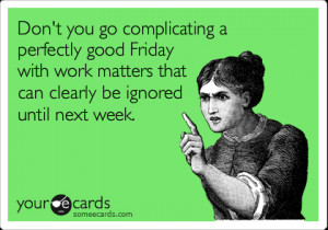 Funny Weekend Ecard: Don't you go complicating a perfectly good Friday ...