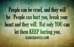 People can be cruel, and they will be. People can hurt you, break your ...