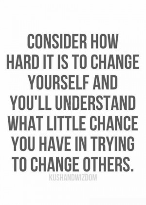 Consider how hard it is to change yourself and you'll understand ...