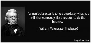 If a man's character is to be abused, say what you will, there's ...