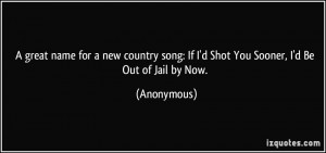 great name for a new country song: If I'd Shot You Sooner, I'd Be ...