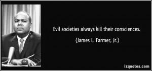 Evil societies always kill their consciences. - James L. Farmer, Jr.