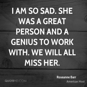 Roseanne Barr - I am so sad. She was a great person and a genius to ...