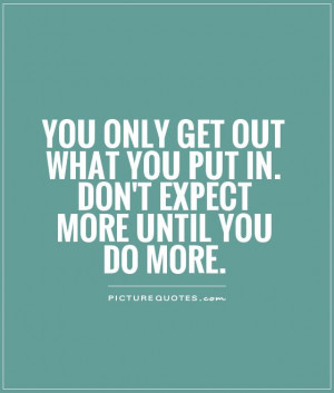 You only get out what you put in. Don't expect more until you do more ...