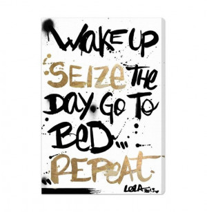Wake up. seize the day. go to bed. repeat. best inspirational quotes