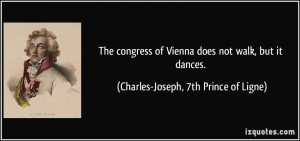 The congress of Vienna does not walk, but it dances. - Charles-Joseph ...