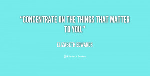 quote-Elizabeth-Edwards-concentrate-on-the-things-that-matter-to ...