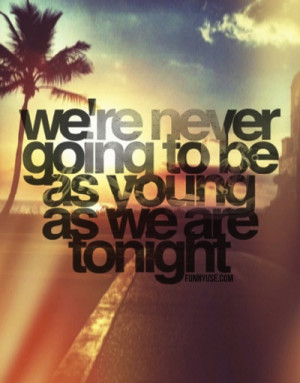 We're never going to be as young as we are tonight - Age Quotes ...