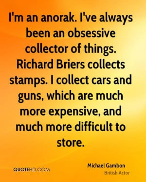 ve always been an obsessive collector of things. Richard Briers ...