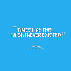 Quotes Picture: times like this, i wish i never existed