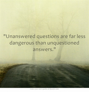 Unanswered questions are far less dangerous than unquestioned answers ...