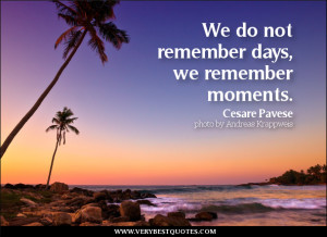 ... quotes, We do not remember days, we remember moments. - Cesare Pavese