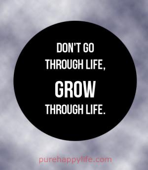 Positive Quote: Don't go through life, grow through life.