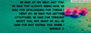 MAD AT MY SELF, NOT YOU.I'm mad for always being nice. I'm mad for ...