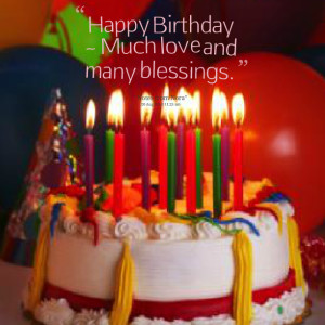 Quotes Picture: happy birthday ~ much love and many blessings