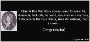 Observe this, that tho a woman swear, forswear, lie, dissemble, back ...